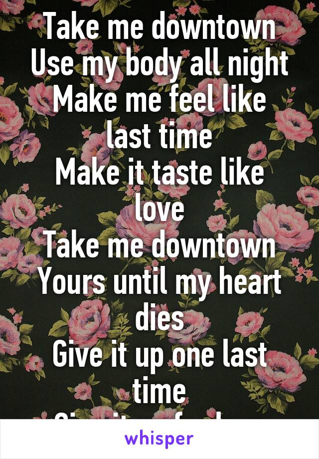 Take me downtown Use my body all night Make me feel like last time Make it taste like love Take me downtown Yours until my heart dies Give it up one last time Give it up for love
