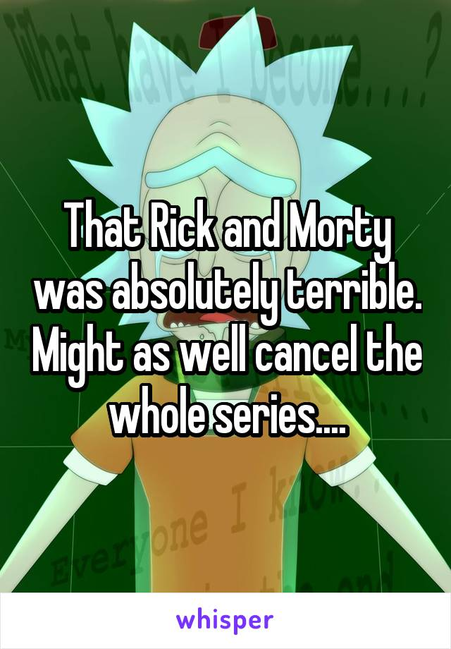 That Rick and Morty was absolutely terrible. Might as well cancel the whole series....