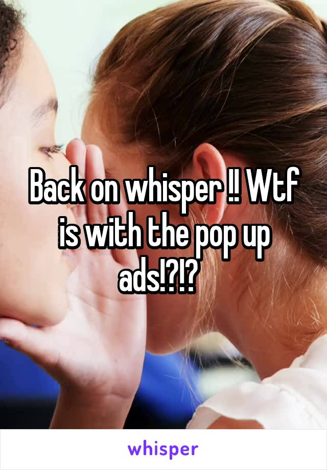 Back on whisper !! Wtf is with the pop up ads!?!?