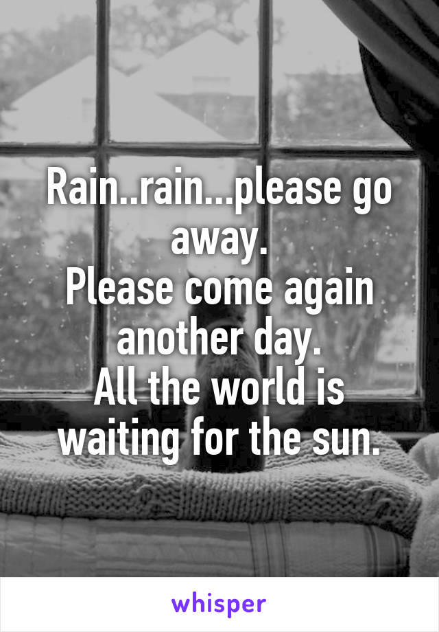 Rain..rain...please go away. Please come again another day. All the world is waiting for the sun.