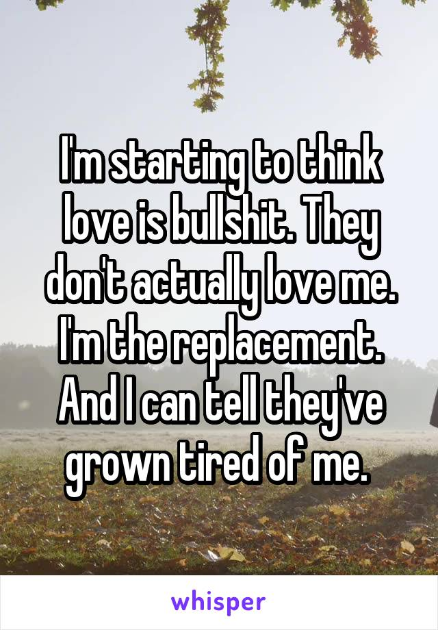 I'm starting to think love is bullshit. They don't actually love me. I'm the replacement. And I can tell they've grown tired of me.