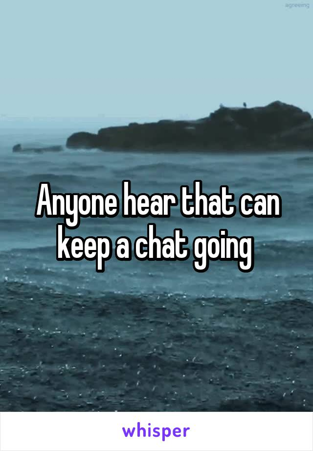 Anyone hear that can keep a chat going