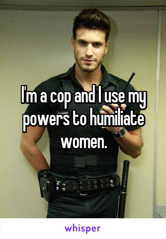I'm a cop and I use my powers to humiliate women.