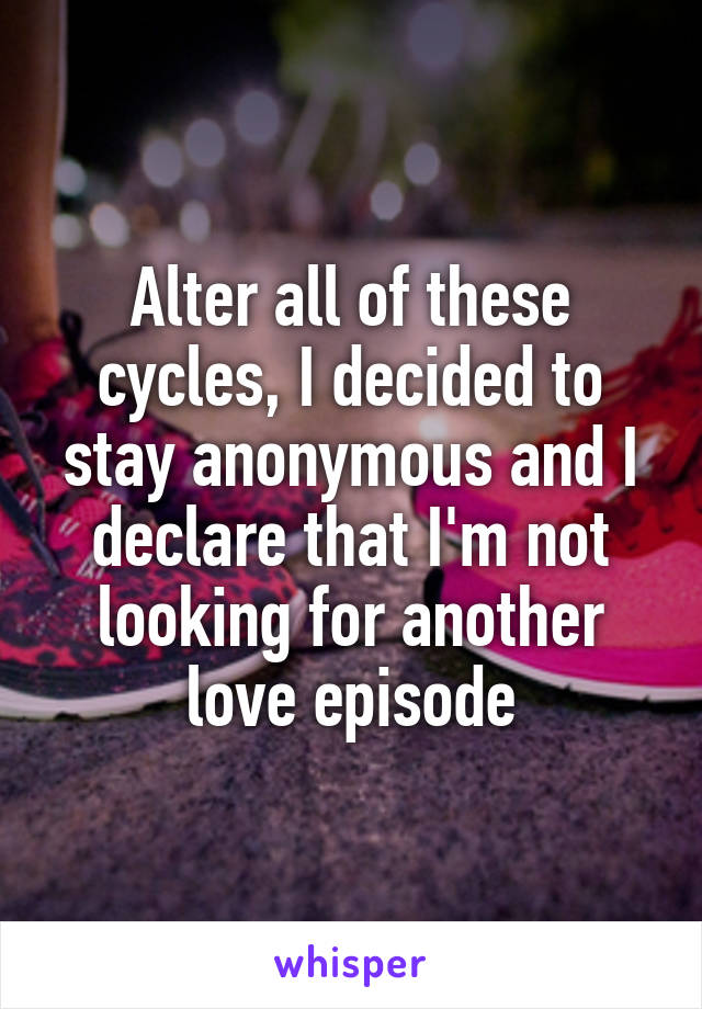 Alter all of these cycles, I decided to stay anonymous and I declare that I'm not looking for another love episode