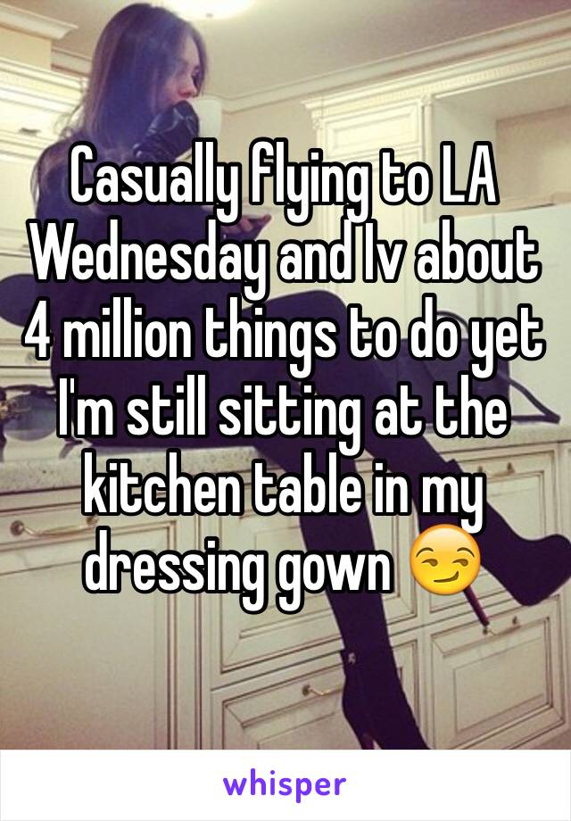 Casually flying to LA Wednesday and Iv about 4 million things to do yet I'm still sitting at the kitchen table in my dressing gown 😏
