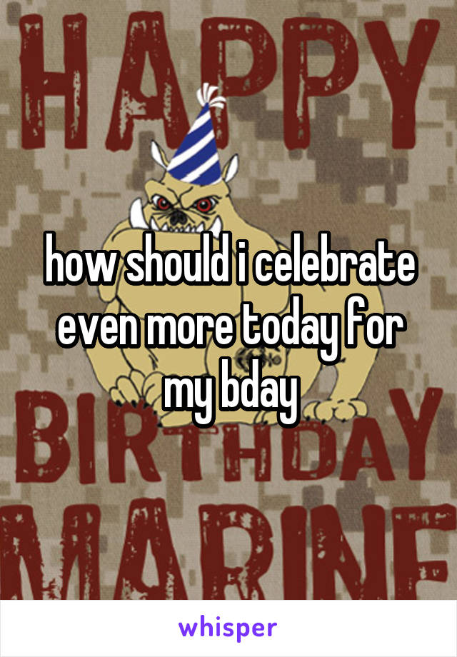 how should i celebrate even more today for my bday