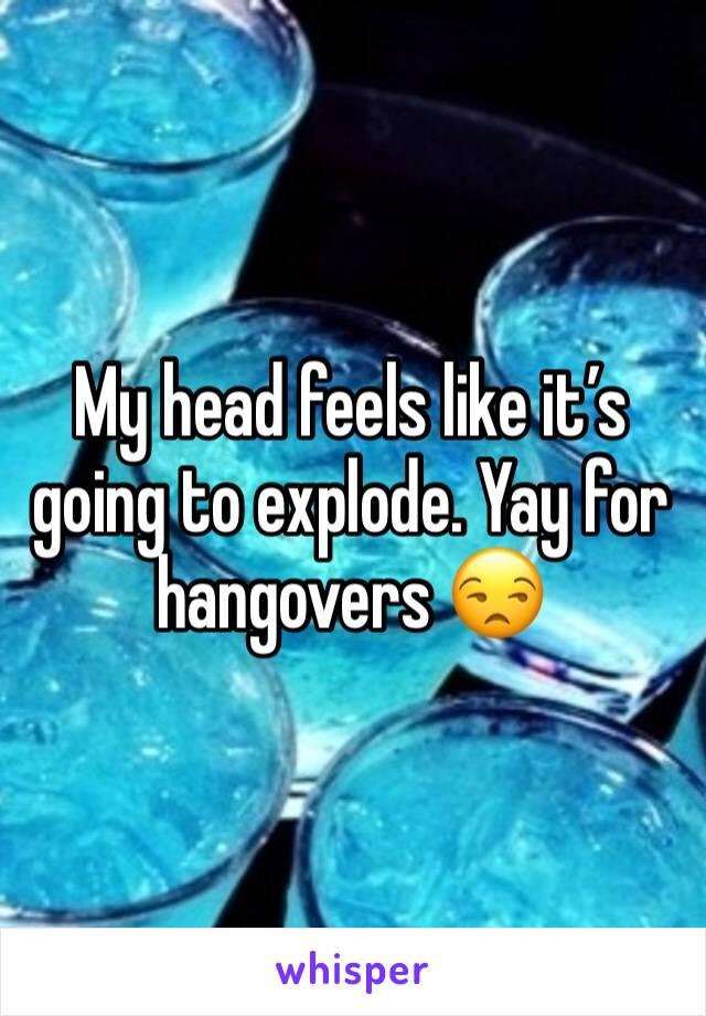 My head feels like it's going to explode. Yay for hangovers 😒