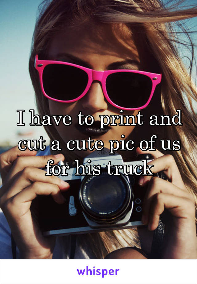I have to print and cut a cute pic of us for his truck