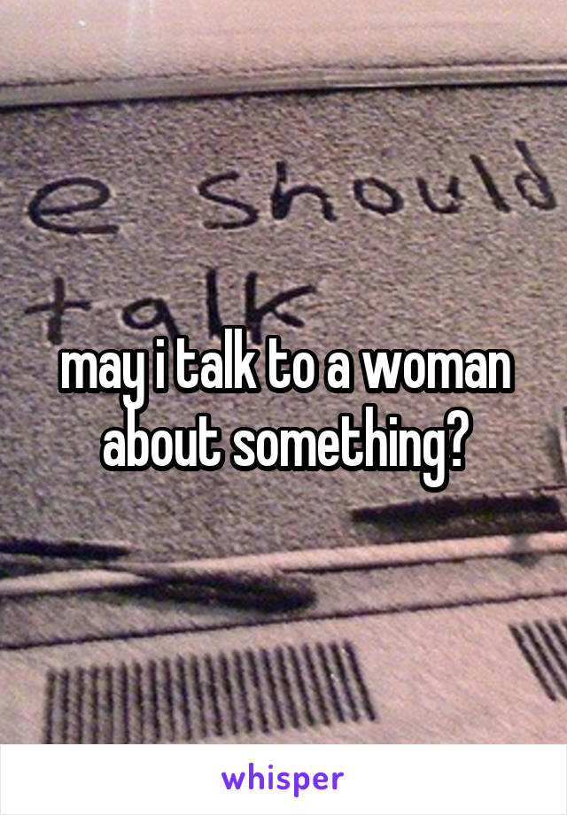 may i talk to a woman about something?