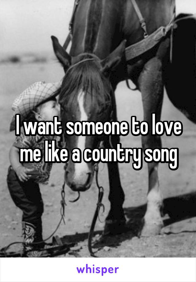 I want someone to love me like a country song
