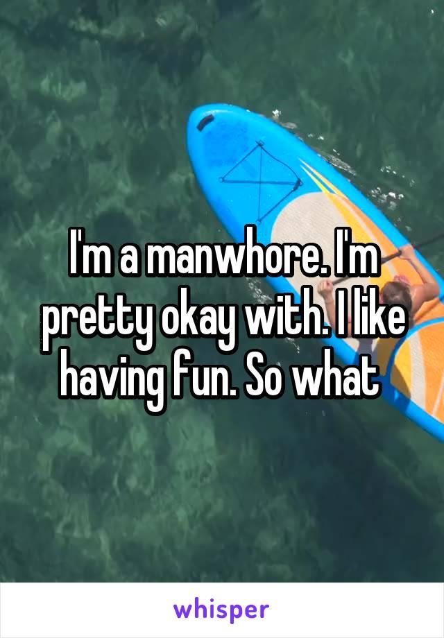 I'm a manwhore. I'm pretty okay with. I like having fun. So what