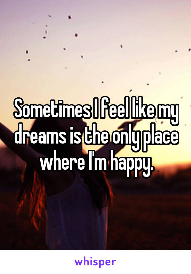 Sometimes I feel like my dreams is the only place where I'm happy.