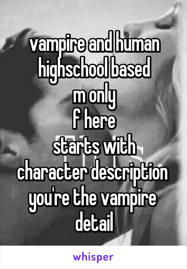vampire and human highschool based m only f here starts with character description  you're the vampire  detail
