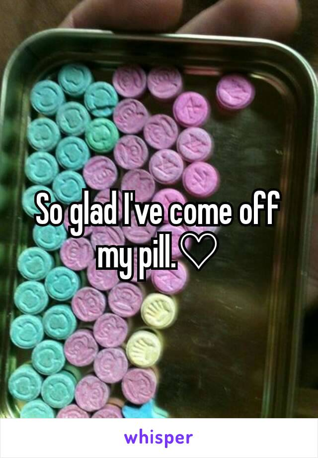 So glad I've come off my pill.♡