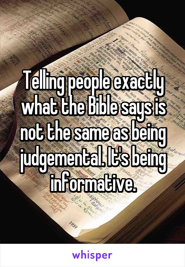 Telling people exactly what the Bible says is not the same as being judgemental. It's being informative.