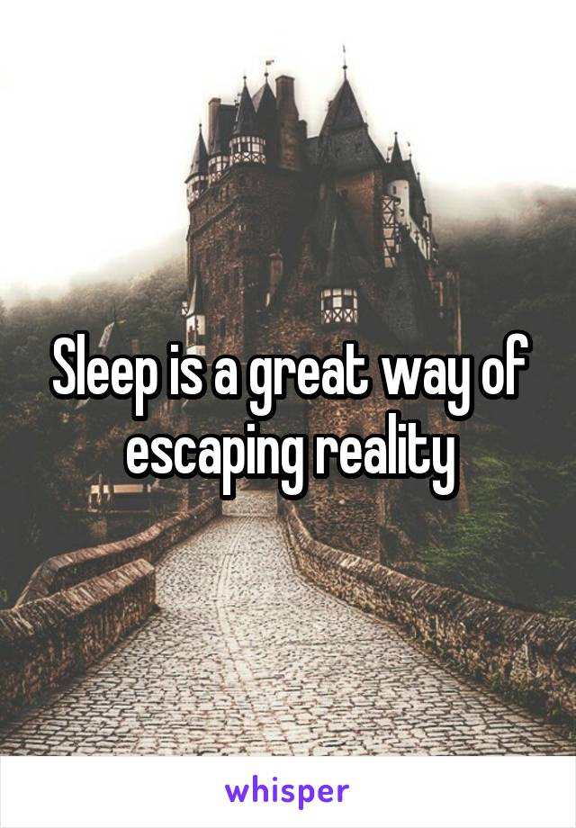 Sleep is a great way of escaping reality