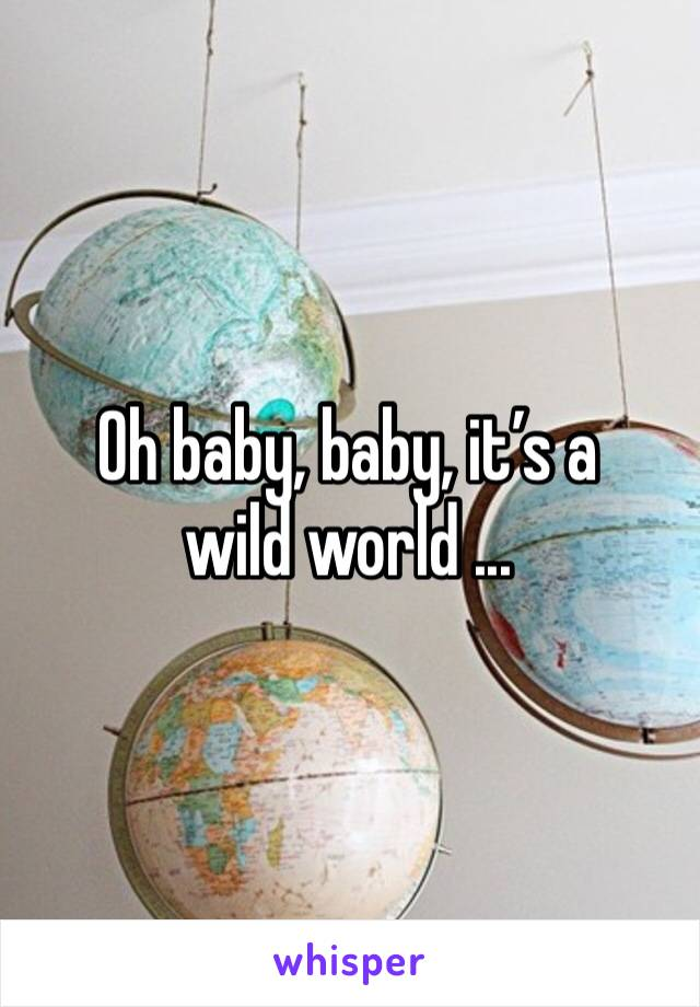 Oh baby, baby, it's a wild world ...