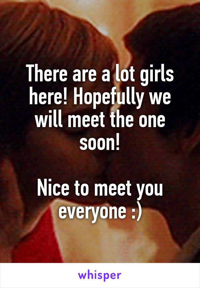 There are a lot girls here! Hopefully we will meet the one soon!  Nice to meet you everyone :)