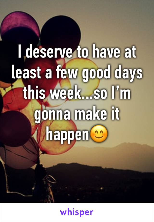 I deserve to have at least a few good days this week...so I'm gonna make it happen😊
