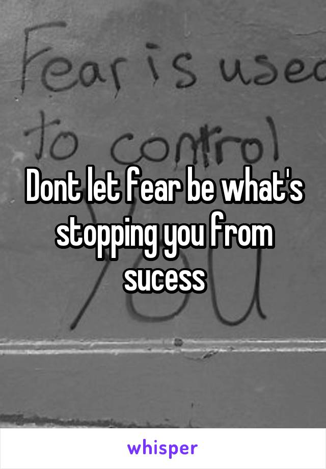 Dont let fear be what's stopping you from sucess