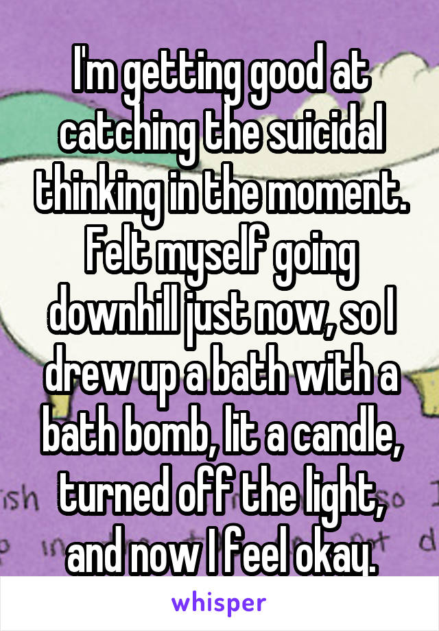 I'm getting good at catching the suicidal thinking in the moment. Felt myself going downhill just now, so I drew up a bath with a bath bomb, lit a candle, turned off the light, and now I feel okay.