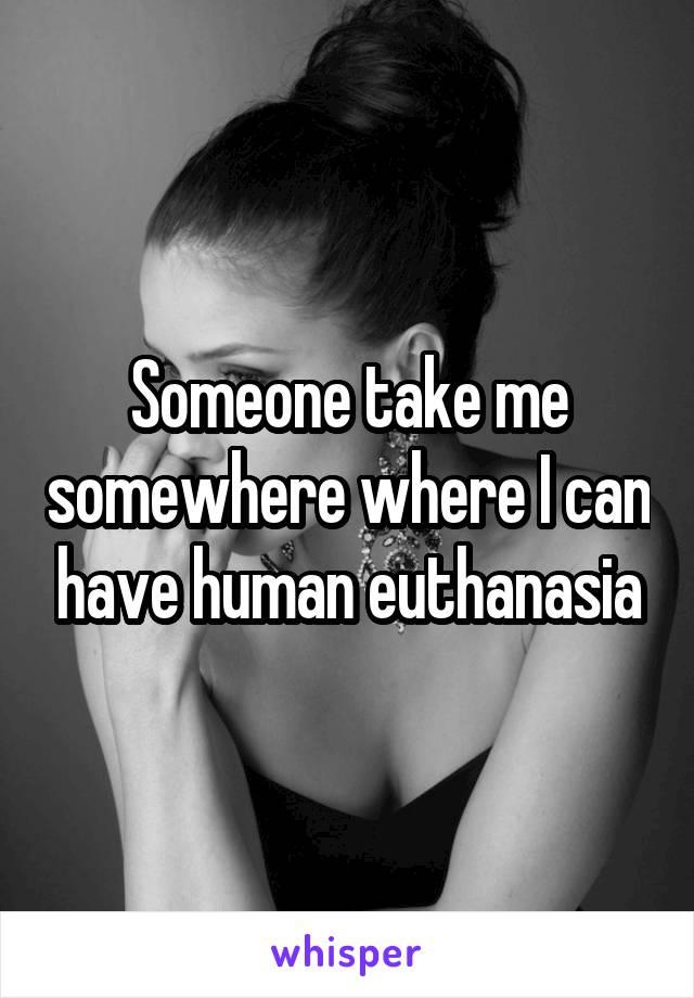 Someone take me somewhere where I can have human euthanasia