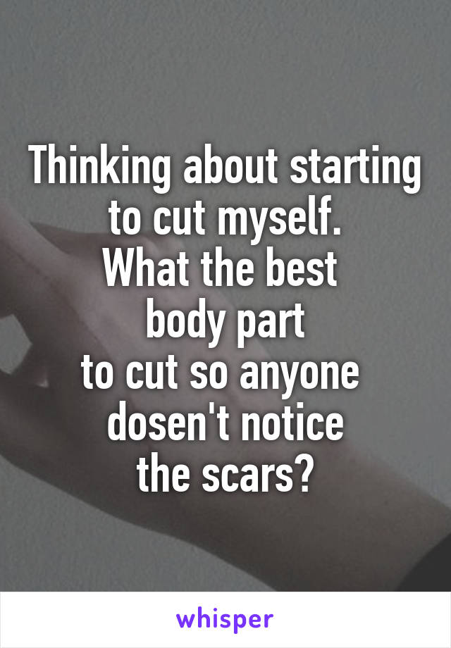 Thinking about starting to cut myself. What the best  body part to cut so anyone  dosen't notice  the scars?