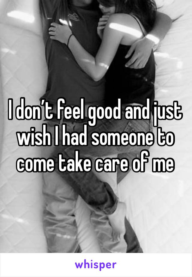 I don't feel good and just wish I had someone to come take care of me