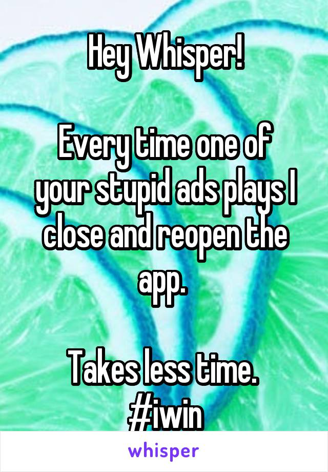 Hey Whisper!  Every time one of your stupid ads plays I close and reopen the app.   Takes less time.  #iwin