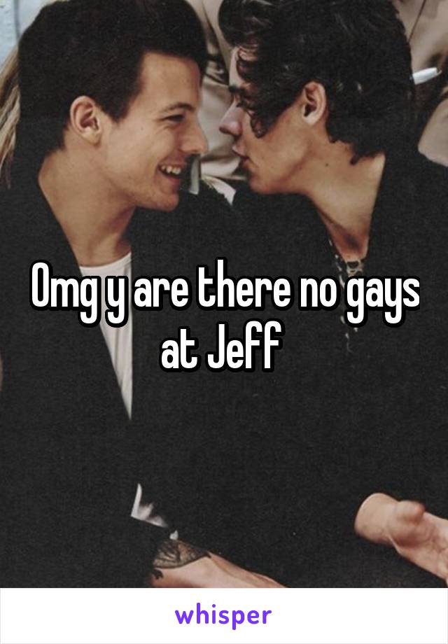 Omg y are there no gays at Jeff