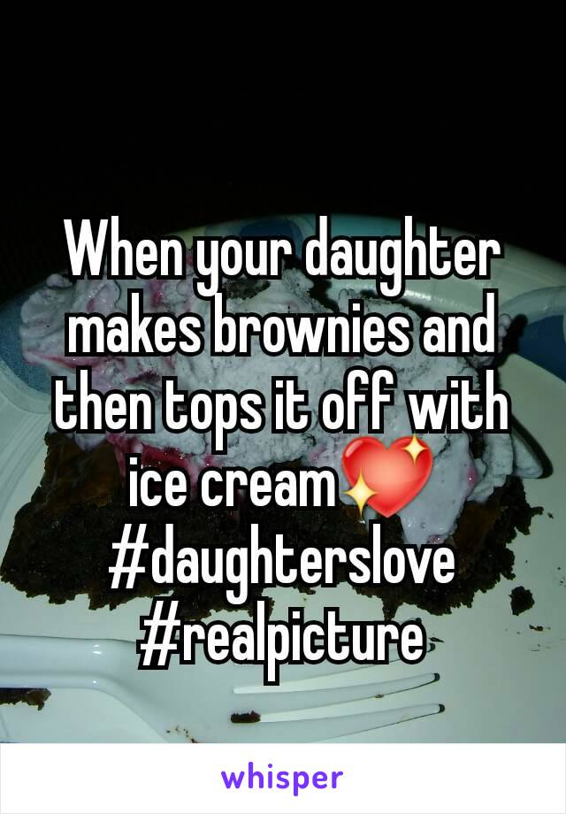When your daughter makes brownies and then tops it off with ice cream💖 #daughterslove #realpicture