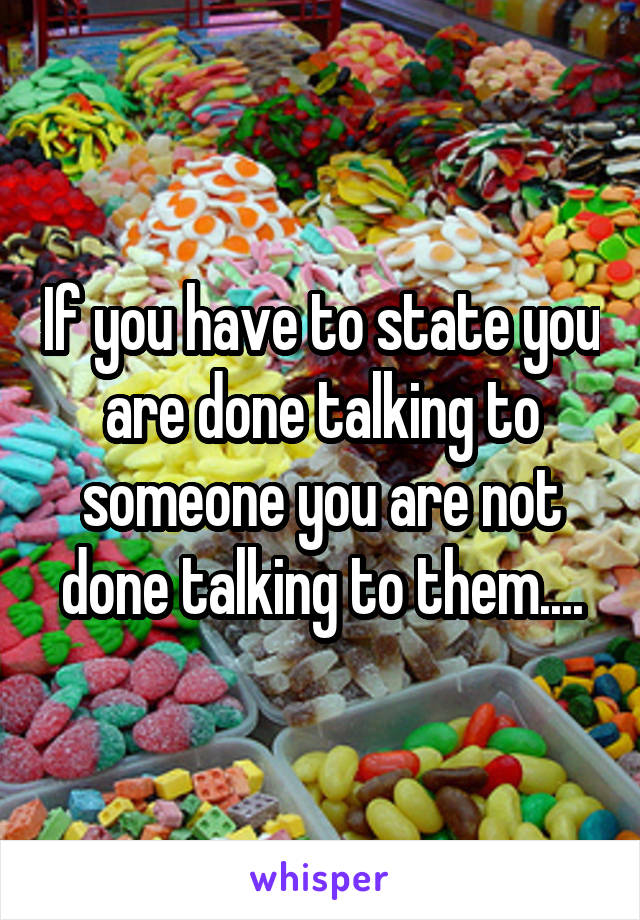 If you have to state you are done talking to someone you are not done talking to them....