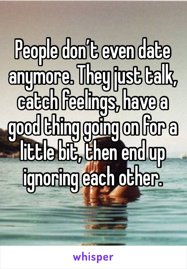 People don't even date anymore. They just talk, catch feelings, have a good thing going on for a little bit, then end up ignoring each other.