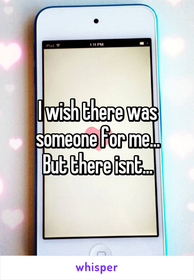 I wish there was someone for me... But there isnt...