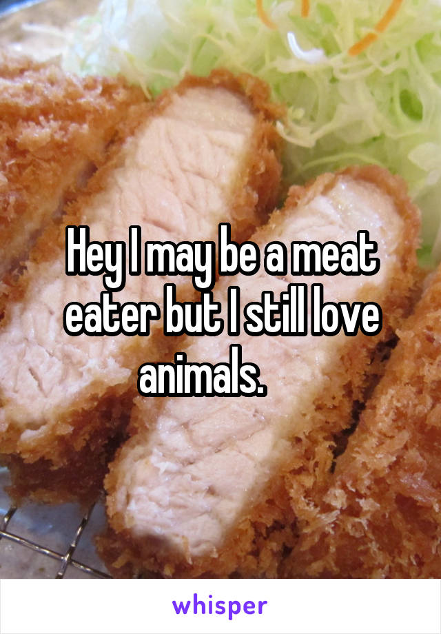 Hey I may be a meat eater but I still love animals.