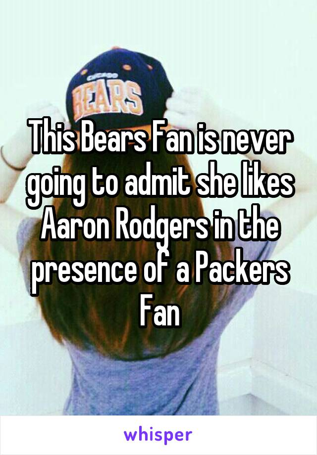 This Bears Fan is never going to admit she likes Aaron Rodgers in the presence of a Packers Fan