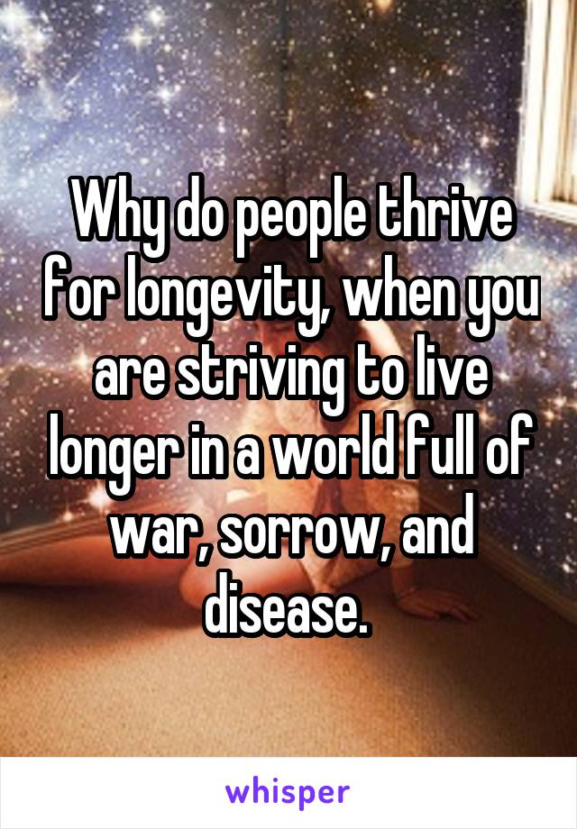 Why do people thrive for longevity, when you are striving to live longer in a world full of war, sorrow, and disease.