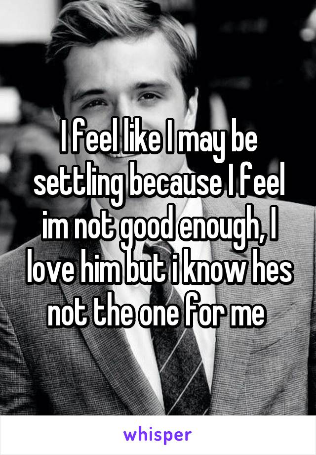 I feel like I may be settling because I feel im not good enough, I love him but i know hes not the one for me