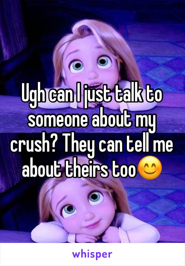 Ugh can I just talk to someone about my crush? They can tell me about theirs too😊