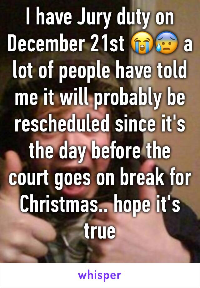 I have Jury duty on December 21st 😭😰 a lot of people have told me it will probably be rescheduled since it's the day before the court goes on break for Christmas.. hope it's true