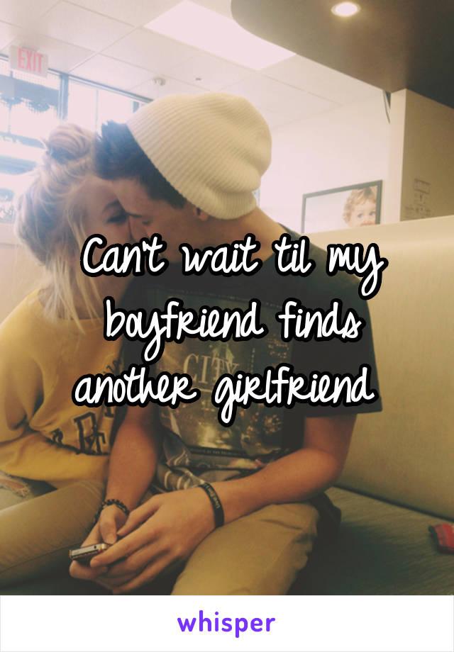 Can't wait til my boyfriend finds another girlfriend