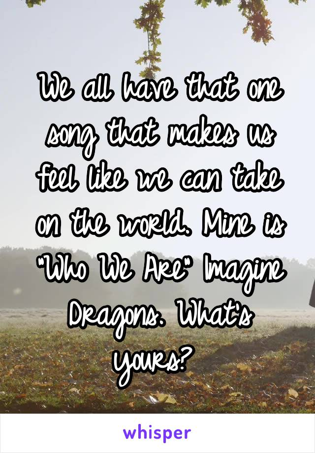 """We all have that one song that makes us feel like we can take on the world. Mine is """"Who We Are"""" Imagine Dragons. What's yours?"""