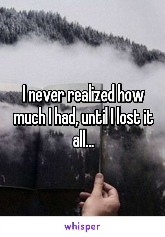 I never realized how much I had, until I lost it all...