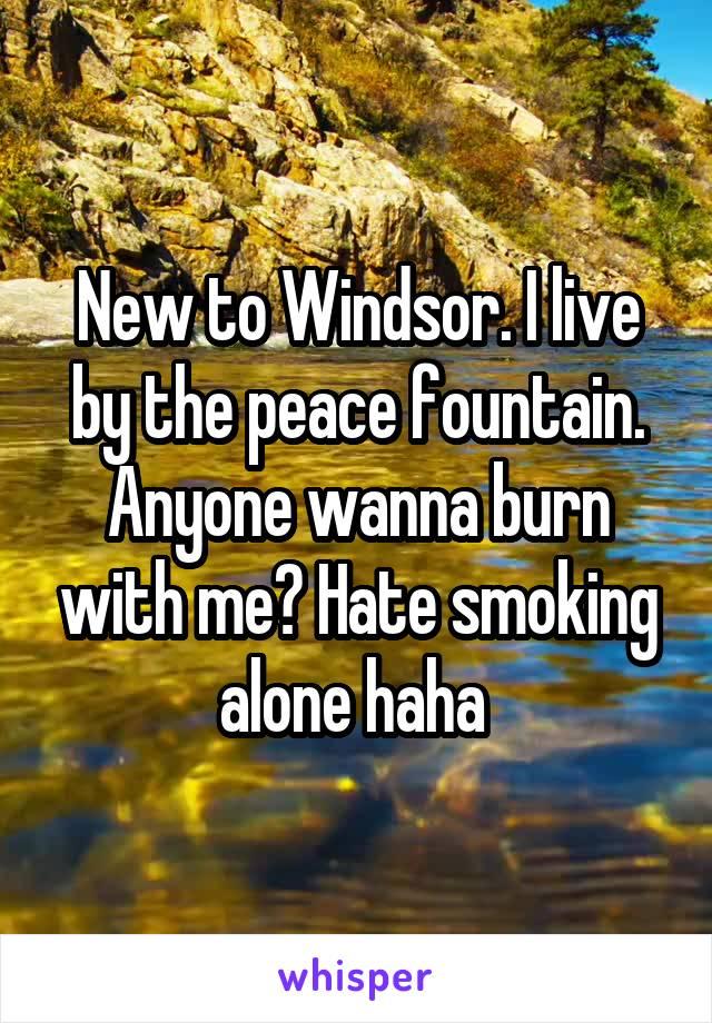 New to Windsor. I live by the peace fountain. Anyone wanna burn with me? Hate smoking alone haha