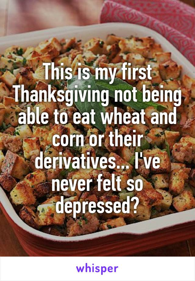 This is my first Thanksgiving not being able to eat wheat and corn or their derivatives... I've never felt so depressed😢
