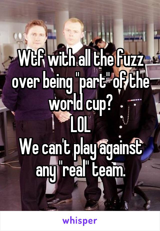 """Wtf with all the fuzz over being """"part"""" of the world cup? LOL We can't play against any """"real"""" team."""