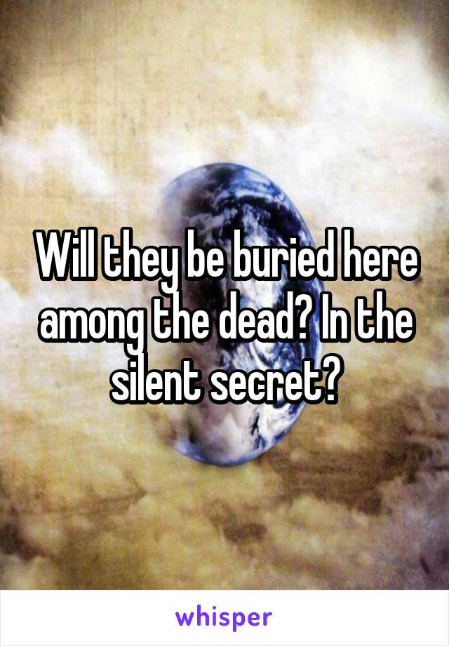 Will they be buried here among the dead? In the silent secret?