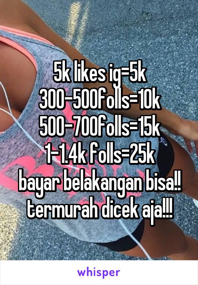 5k likes ig=5k 300-500folls=10k 500-700folls=15k 1-1.4k folls=25k bayar belakangan bisa!! termurah dicek aja!!!
