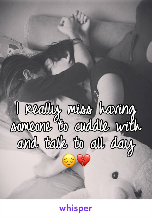 I really miss having someone to cuddle with and talk to all day  😔💔