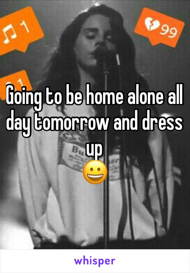 Going to be home alone all day tomorrow and dress up 😀